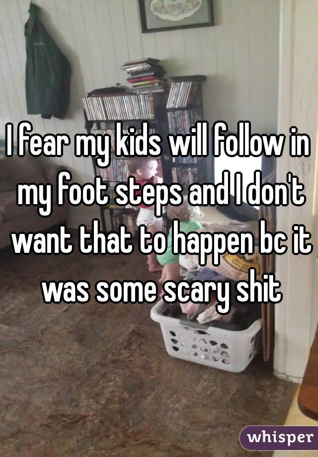 I fear my kids will follow in my foot steps and I don't want that to happen bc it was some scary shit