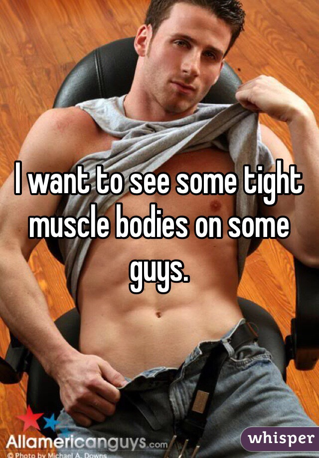 I want to see some tight muscle bodies on some guys.