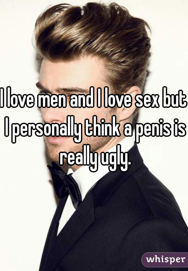 I love men and I love sex but I personally think a penis is really ugly.