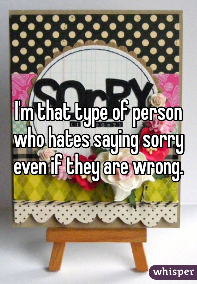 I'm that type of person who hates saying sorry even if they are wrong.