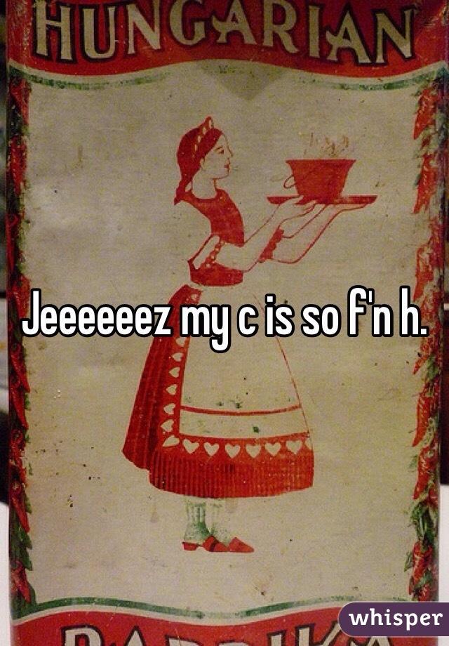 Jeeeeeez my c is so f'n h.