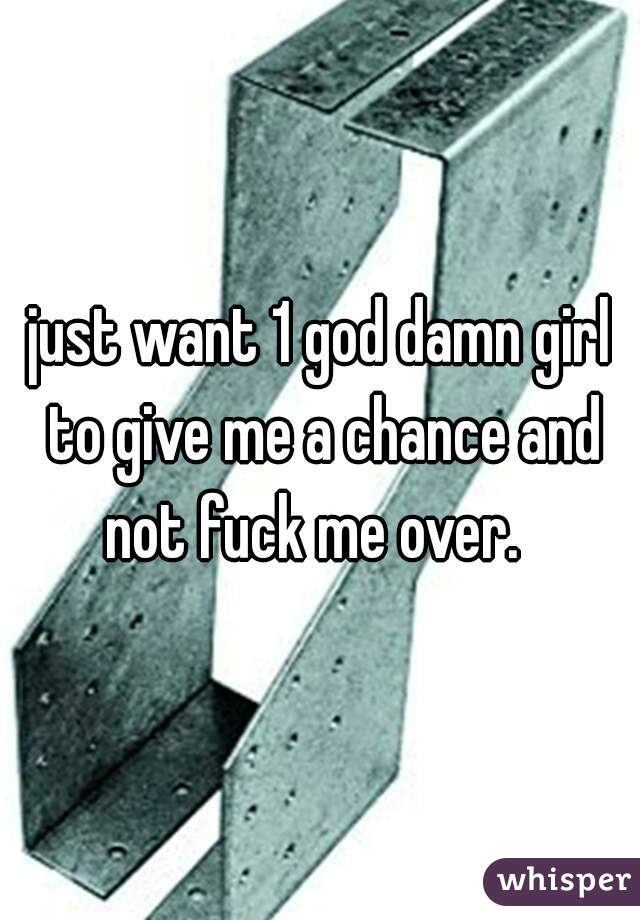 just want 1 god damn girl to give me a chance and not fuck me over.