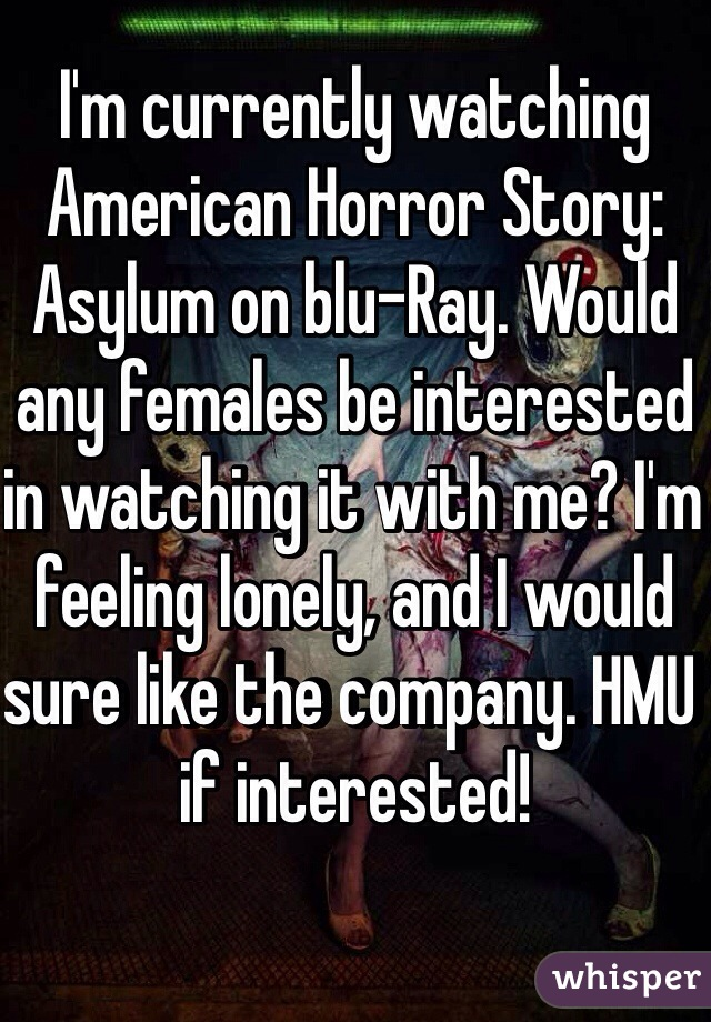 I'm currently watching American Horror Story: Asylum on blu-Ray. Would any females be interested in watching it with me? I'm feeling lonely, and I would sure like the company. HMU if interested!
