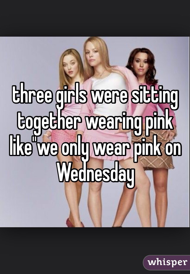 "three girls were sitting together wearing pink like""we only wear pink on Wednesday"