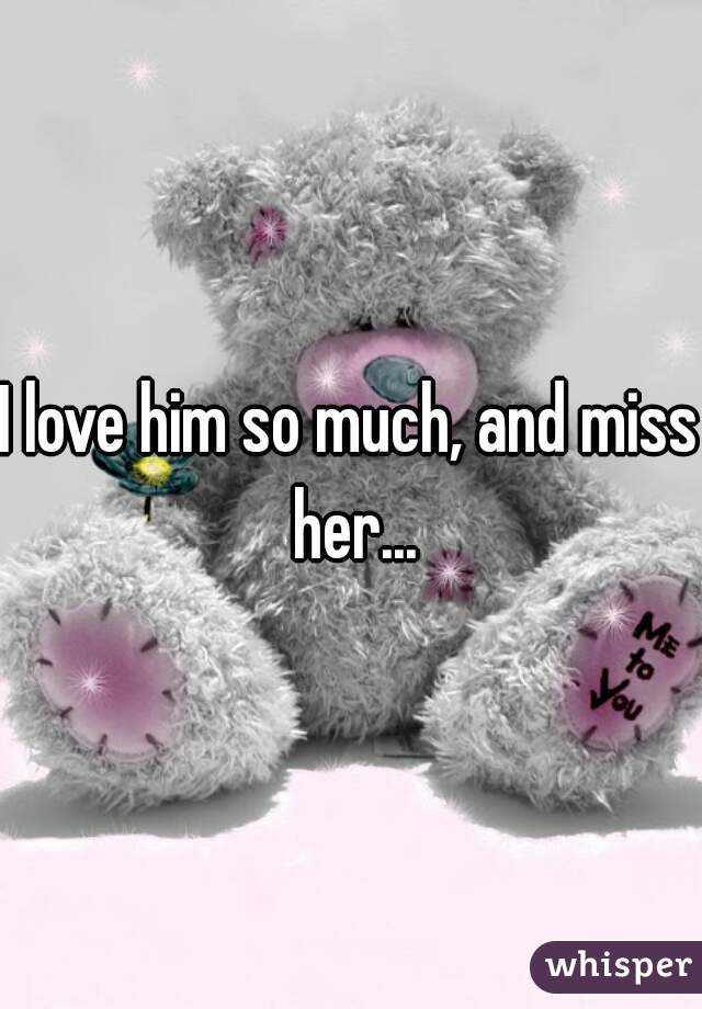 I love him so much, and miss her...