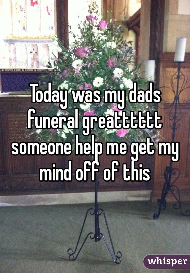 Today was my dads funeral greatttttt someone help me get my mind off of this