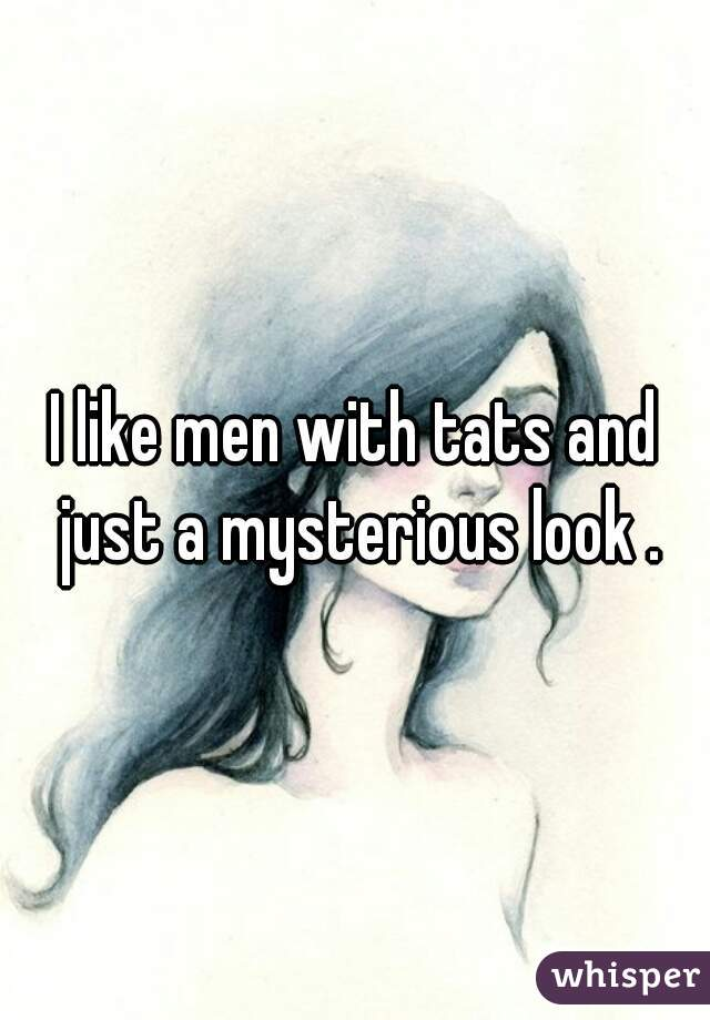I like men with tats and just a mysterious look .