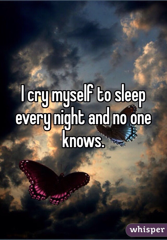 I cry myself to sleep every night and no one knows.
