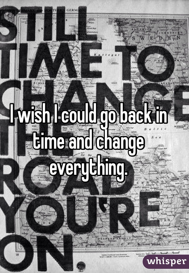 I wish I could go back in time and change everything.