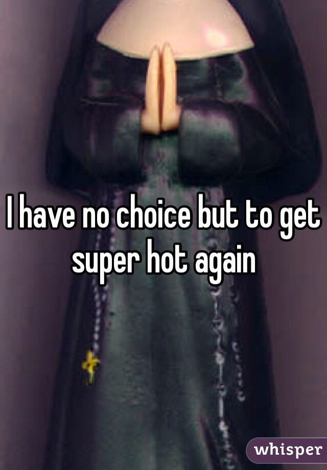 I have no choice but to get super hot again
