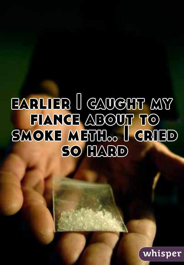 earlier I caught my fiance about to smoke meth.. I cried so hard
