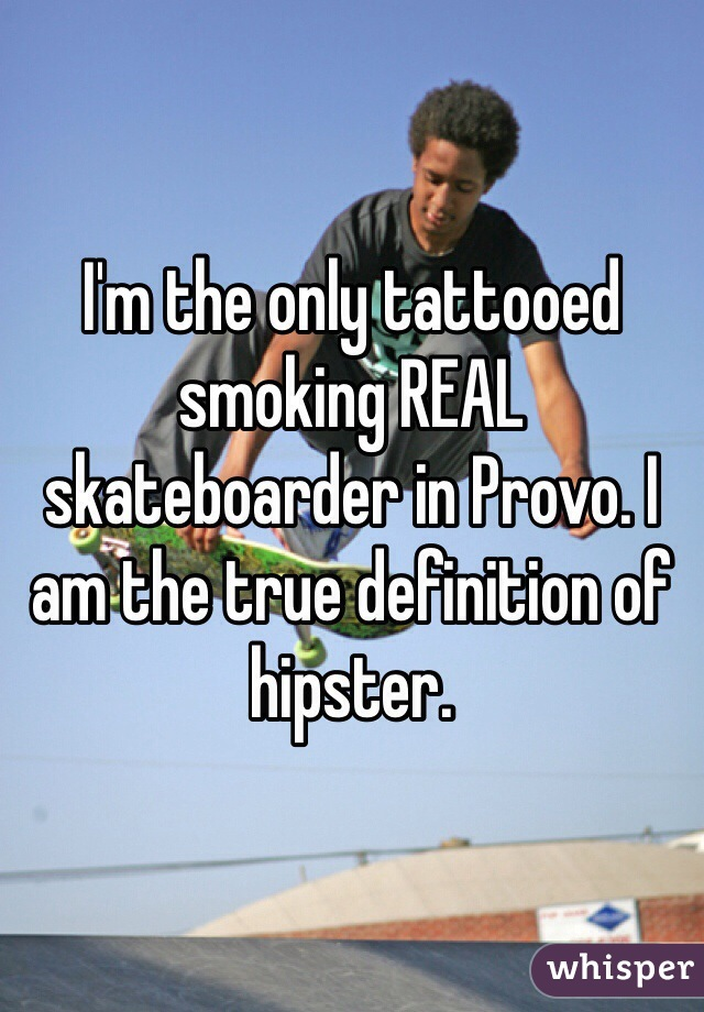 I'm the only tattooed smoking REAL skateboarder in Provo. I am the true definition of hipster.