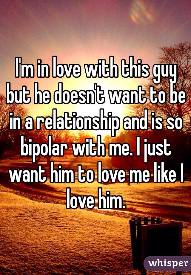 I'm in love with this guy but he doesn't want to be in a relationship and is so bipolar with me. I just want him to love me like I love him.