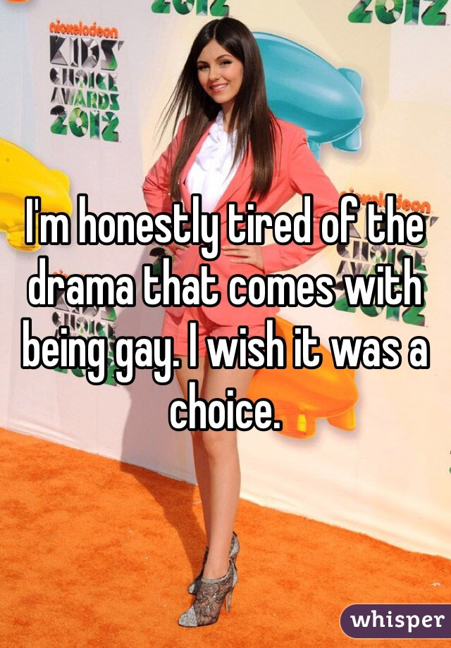 I'm honestly tired of the drama that comes with being gay. I wish it was a choice.