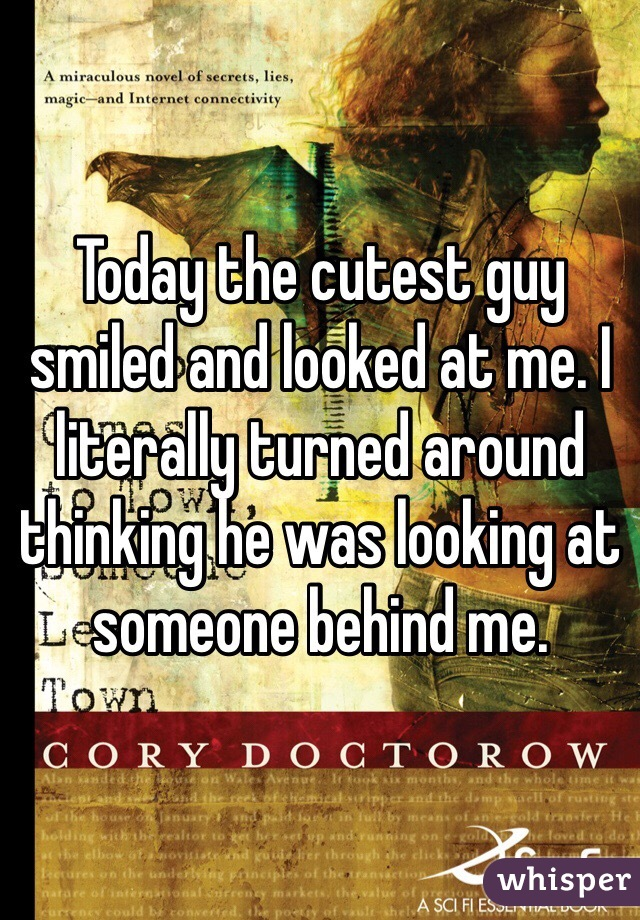 Today the cutest guy smiled and looked at me. I literally turned around thinking he was looking at someone behind me.