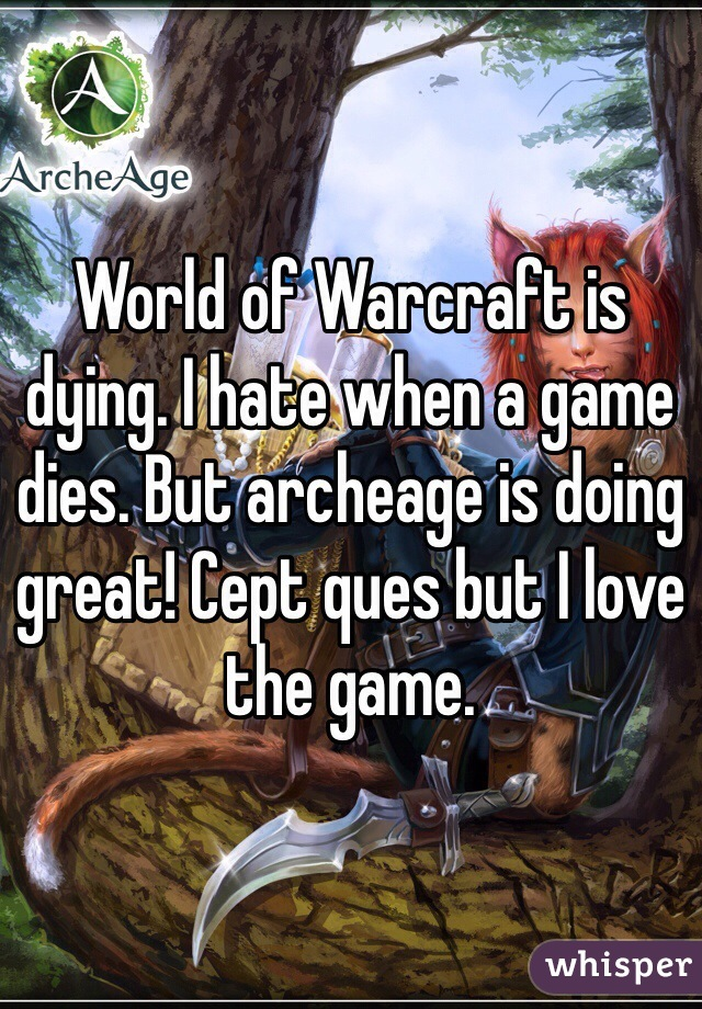 World of Warcraft is dying. I hate when a game dies. But archeage is doing great! Cept ques but I love the game.
