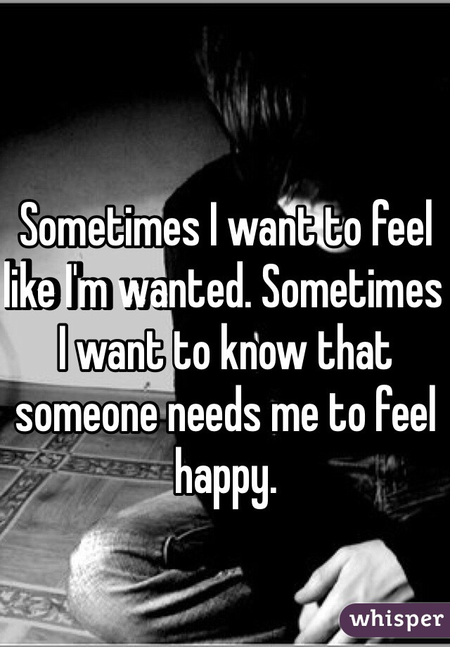 Sometimes I want to feel like I'm wanted. Sometimes I want to know that someone needs me to feel happy.