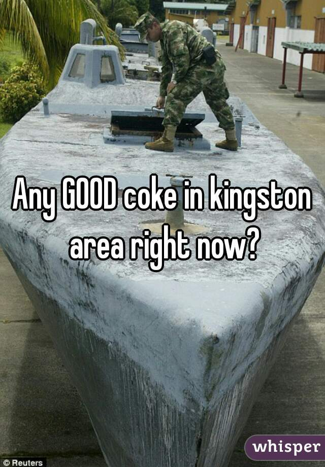 Any GOOD coke in kingston area right now?