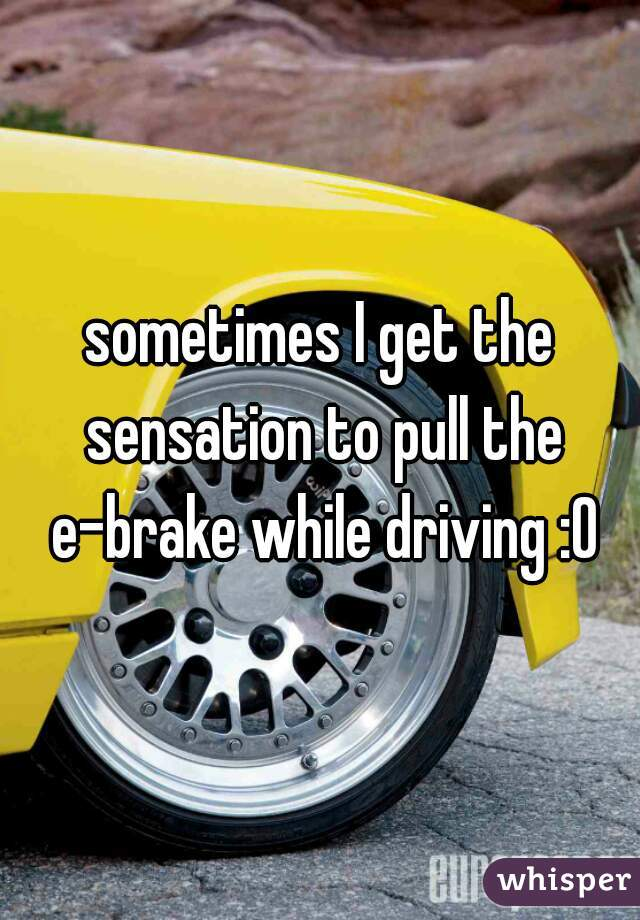 sometimes I get the sensation to pull the e-brake while driving :O