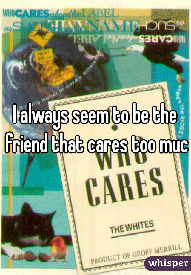 I always seem to be the friend that cares too much