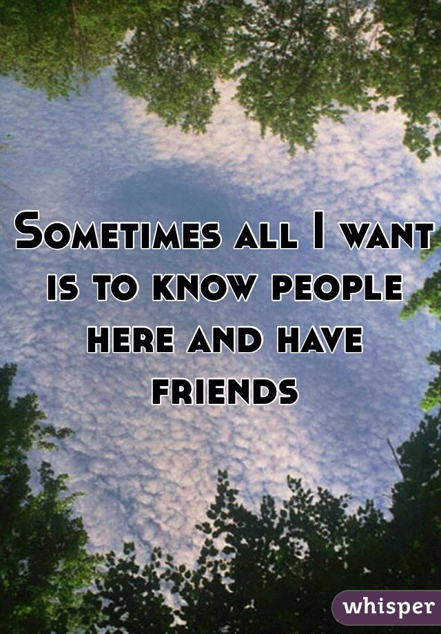 Sometimes all I want is to know people here and have friends