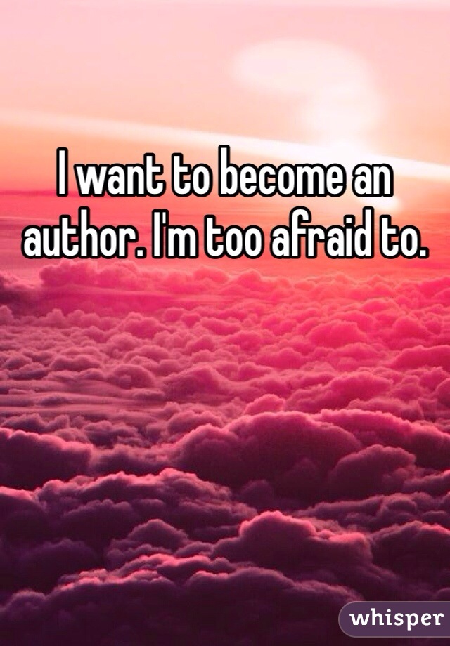 I want to become an author. I'm too afraid to.