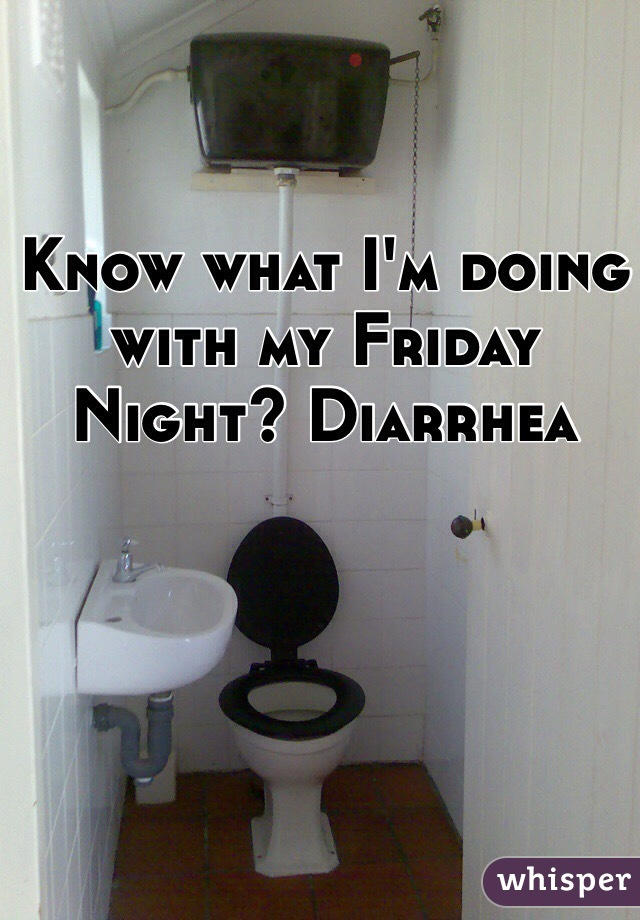 Know what I'm doing with my Friday Night? Diarrhea