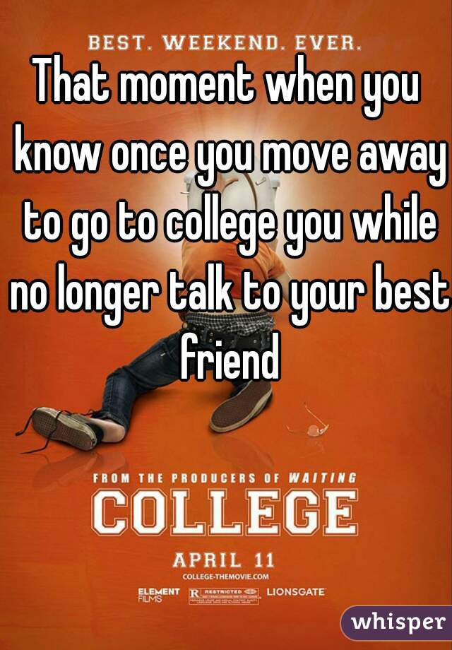 That moment when you know once you move away to go to college you while no longer talk to your best friend