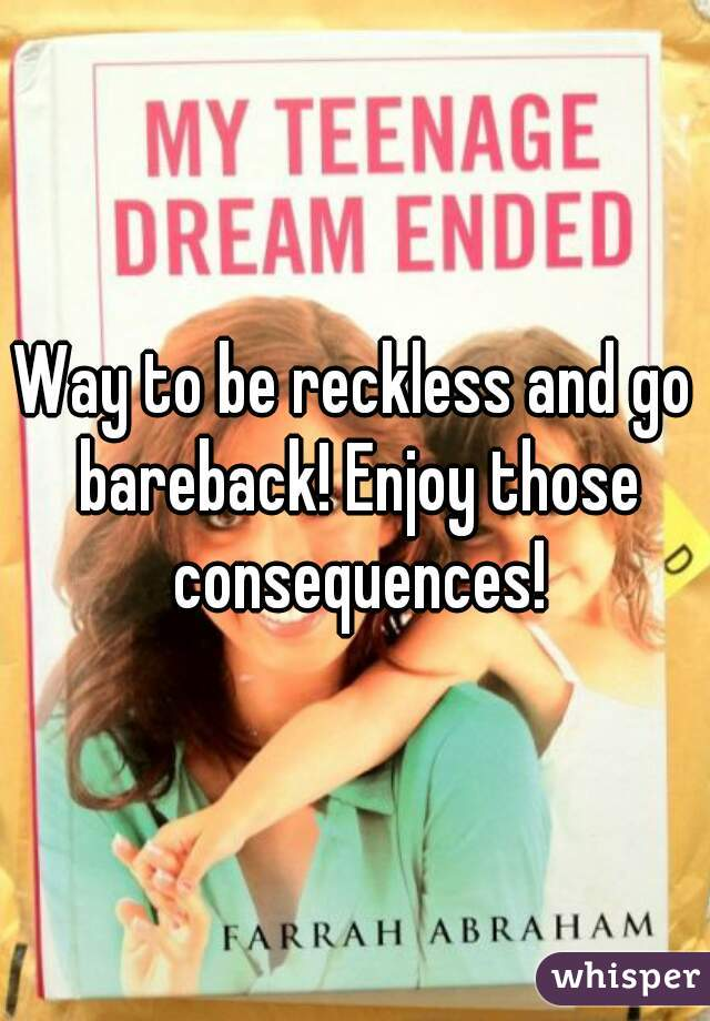 Way to be reckless and go bareback! Enjoy those consequences!