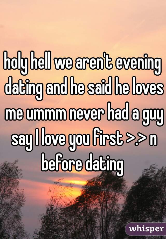 holy hell we aren't evening dating and he said he loves me ummm never had a guy say I love you first >.> n before dating