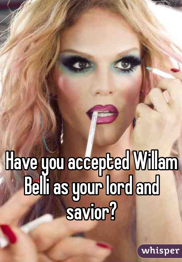 Have you accepted Willam Belli as your lord and savior?