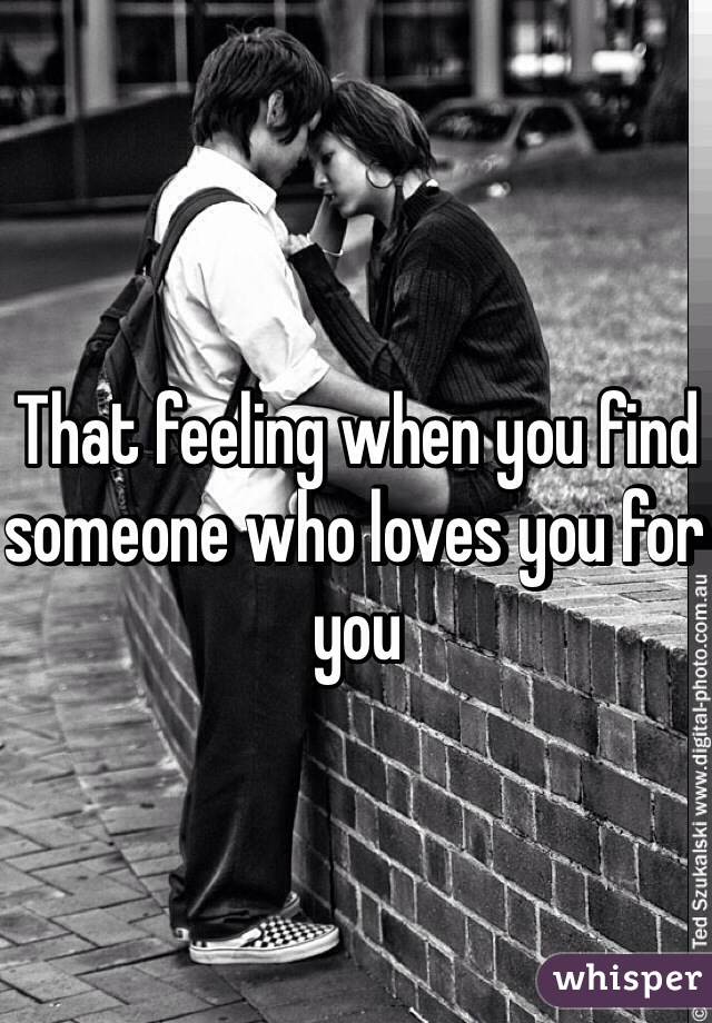 That feeling when you find someone who loves you for you