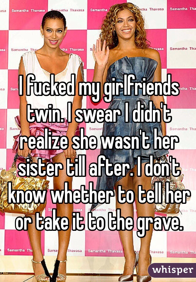 I fucked my girlfriends twin. I swear I didn't realize she wasn't her sister till after. I don't know whether to tell her or take it to the grave.