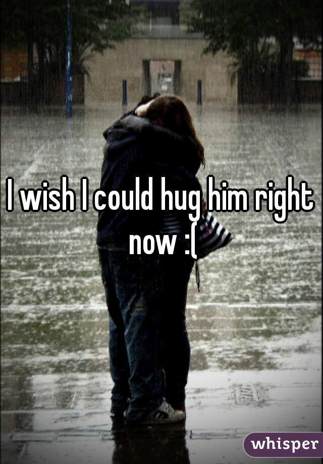 I wish I could hug him right now :(