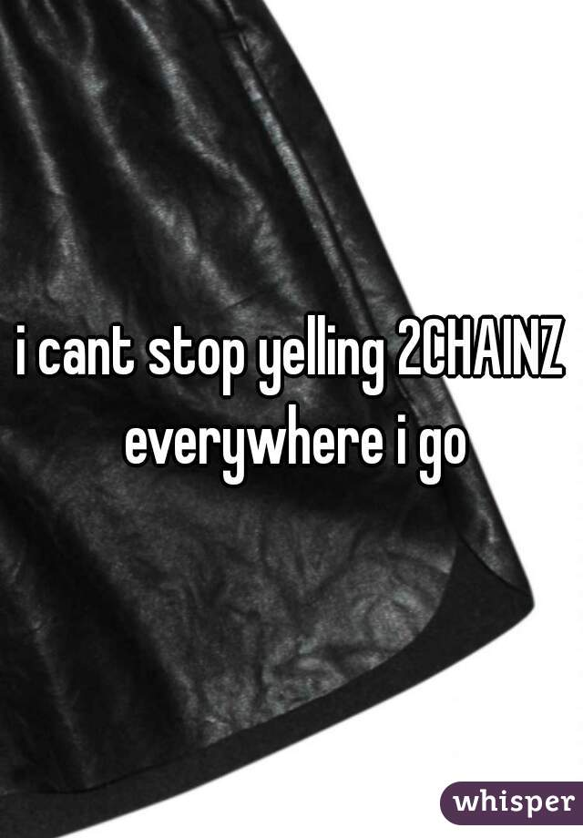 i cant stop yelling 2CHAINZ everywhere i go