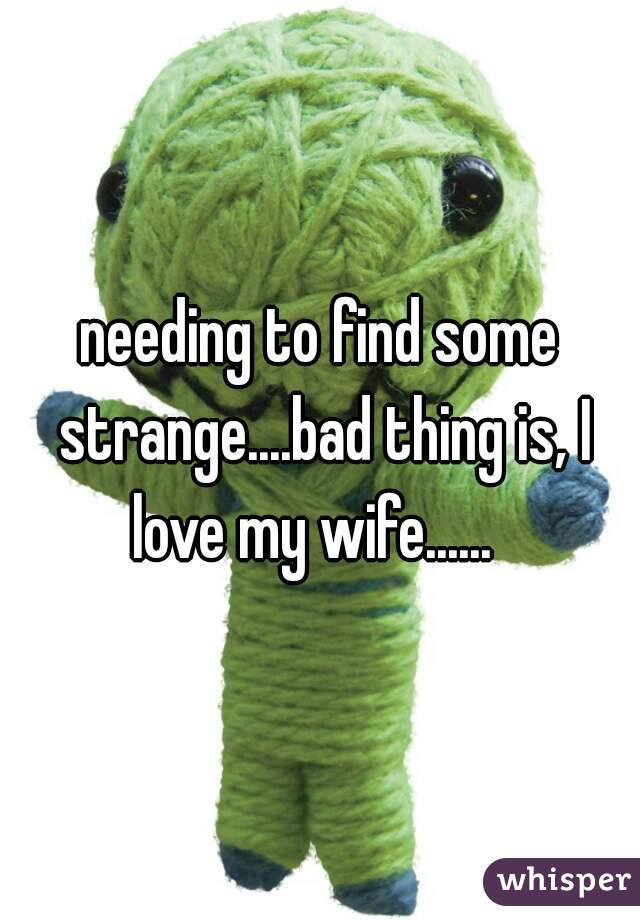 needing to find some strange....bad thing is, I love my wife......