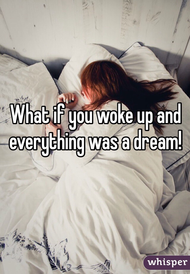 What if you woke up and everything was a dream!