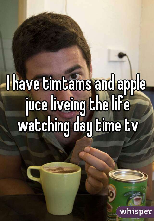 I have timtams and apple juce liveing the life watching day time tv