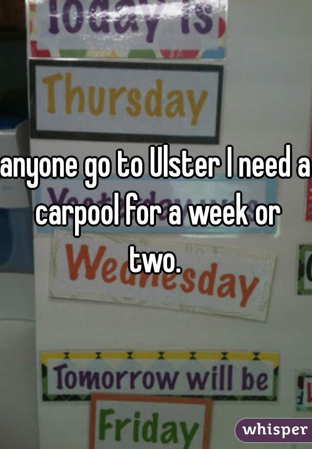 anyone go to Ulster I need a carpool for a week or two.