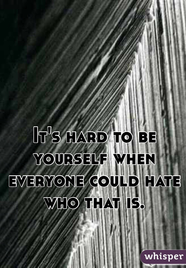It's hard to be yourself when everyone could hate who that is.