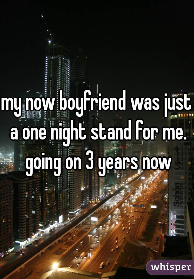 my now boyfriend was just a one night stand for me. going on 3 years now