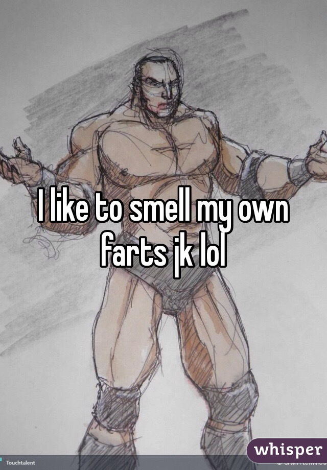 I like to smell my own farts jk lol