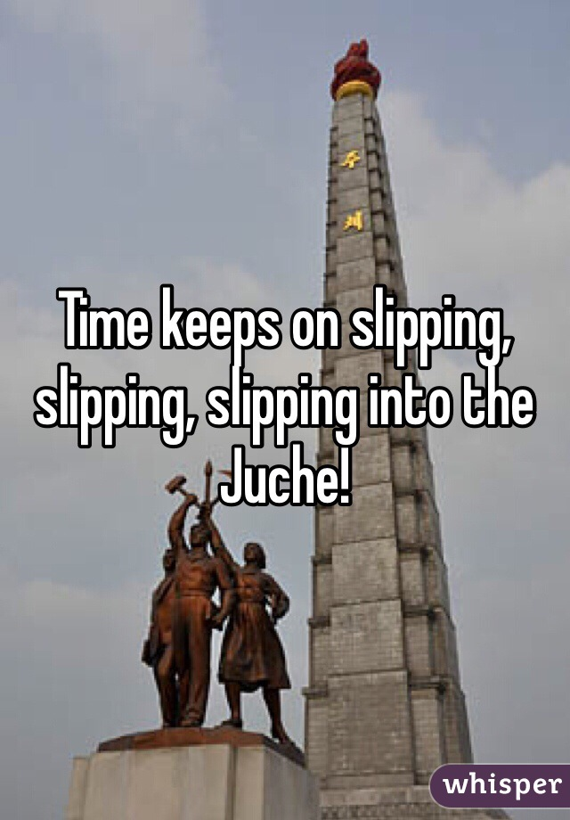 Time keeps on slipping, slipping, slipping into the  Juche!