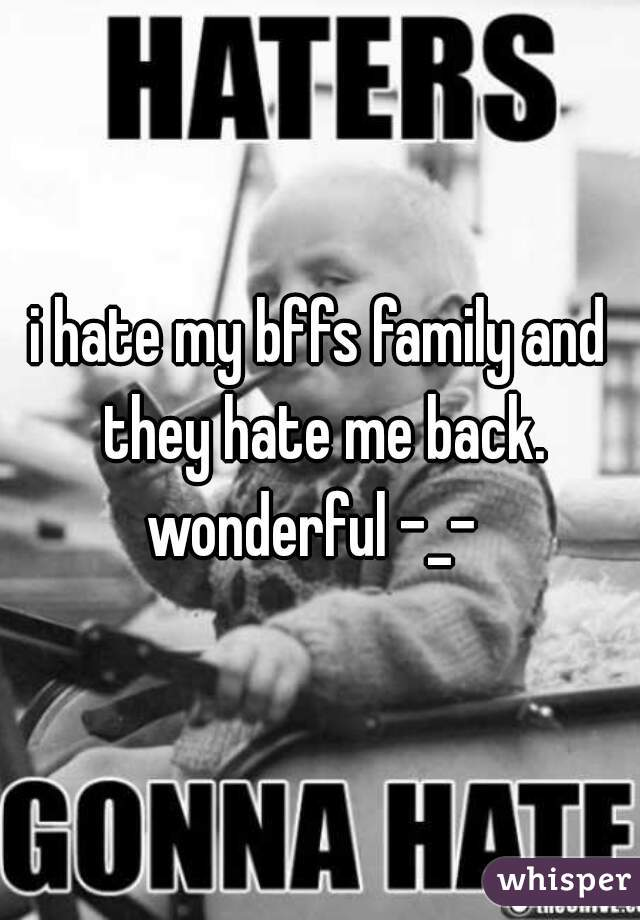 i hate my bffs family and they hate me back. wonderful -_-