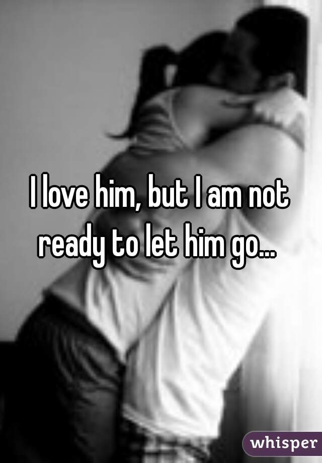 I love him, but I am not ready to let him go...