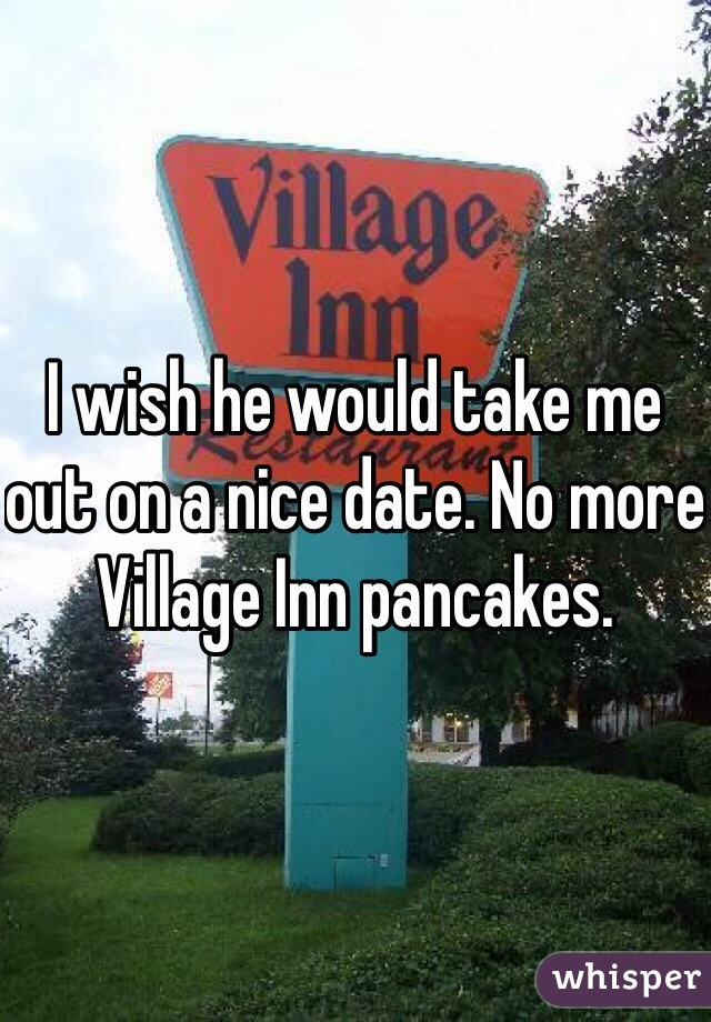 I wish he would take me out on a nice date. No more Village Inn pancakes.