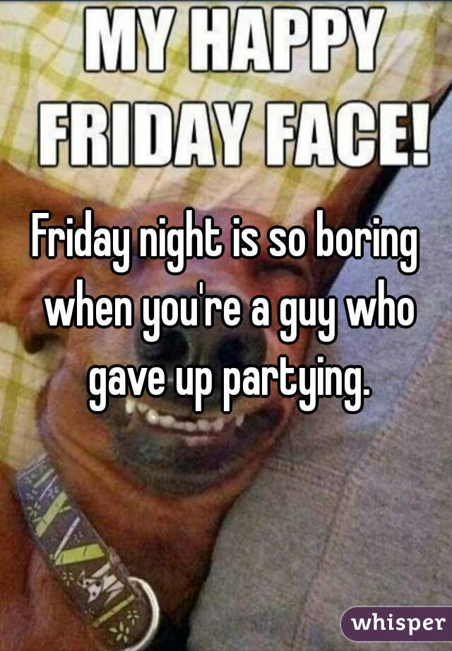 Friday night is so boring when you're a guy who gave up partying.