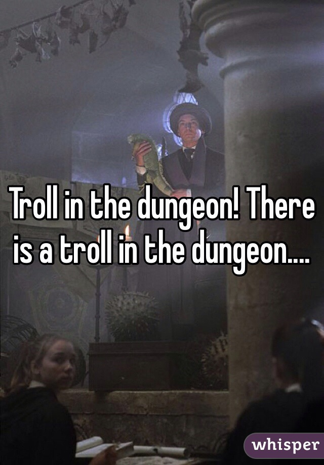 Troll in the dungeon! There is a troll in the dungeon....