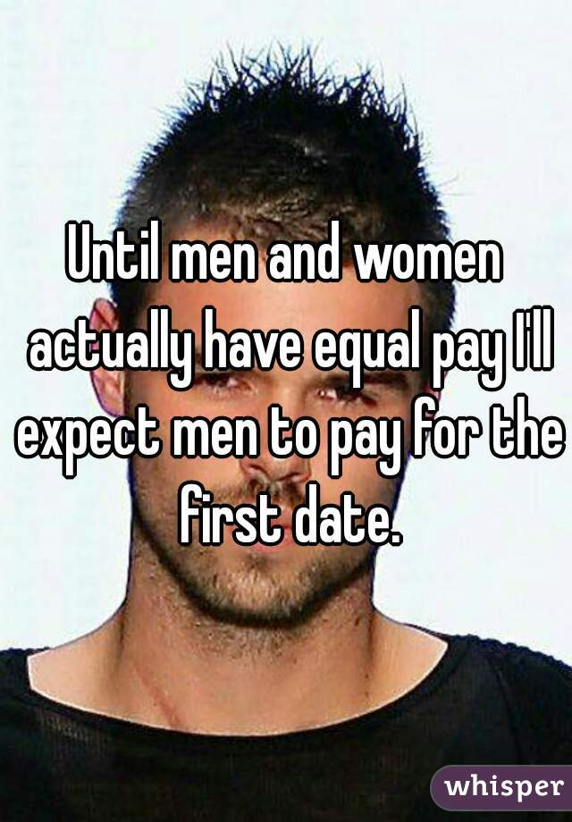 Until men and women actually have equal pay I'll expect men to pay for the first date.
