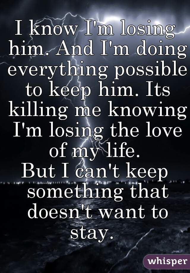 I know I'm losing him. And I'm doing everything possible to keep him. Its killing me knowing I'm losing the love of my life.  But I can't keep something that doesn't want to stay.